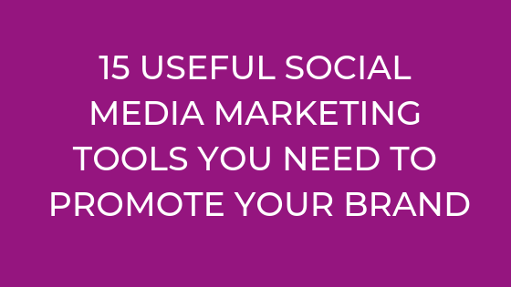 15 USEFUL SOCIAL MEDIA MARKETING TOOLS YOU NEED TO PROMOTE YOUR BRAND
